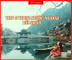 Top 5 tour du lịch nước ngoài khởi hành từ Hà Nội có giá rẻ nhất
