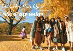 Kinh nghiệm chọn trang phục nên mặc khi đi du lịch Hàn Quốc mùa thu Đẹp mà Chất